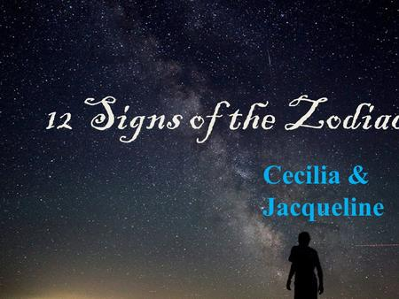 12 Signs of the Zodiac Cecilia & Jacqueline. Taurus Determined Loyal Ambitious Dependable Proud Obstinate Thinker Talkative Loves Variety & Excitement.