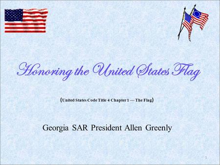 Honoring the United States Flag Georgia SAR President Allen Greenly ( United States Code Title 4 Chapter 1 — The Flag ) 1.