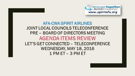 AFA-CWA SPIRIT AIRLINES JOINT LOCAL COUNCILS TELECONFERENCE PRE – BOARD OF DIRECTORS MEETING AGENDA ITEMS REVIEW LET'S GET CONNECTED – TELECONFERENCE WEDNESDAY,