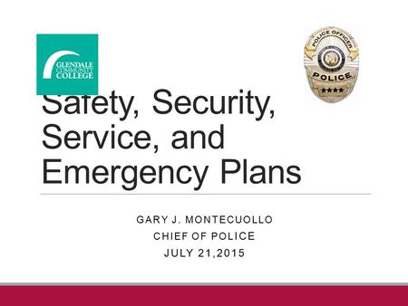 Safety, Security, Service, and Emergency Plans GARY J. MONTECUOLLO CHIEF OF POL ICE JULY 21,2015.