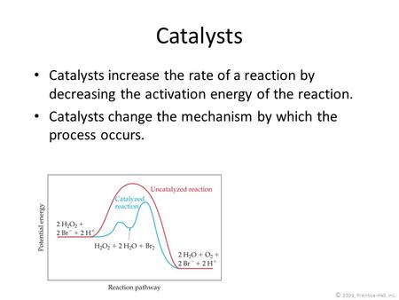 © 2009, Prentice-Hall, Inc. Catalysts Catalysts increase the rate of a reaction by decreasing the activation energy of the reaction. Catalysts change the.