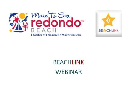 BEACHLINK WEBINAR. WELCOME TO BEACHLINK BeachLink is the exciting new social network designed for members of the Redondo Beach Chamber of Commerce & Visitors.