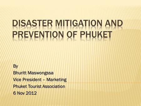 By Bhuritt Maswongssa Vice President – Marketing Phuket Tourist Association 6 Nov 2012.
