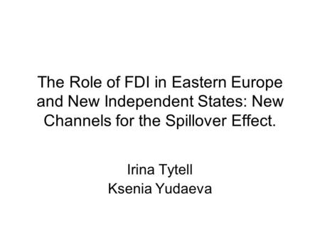 The Role of FDI in Eastern Europe and New Independent States: New Channels for the Spillover Effect. Irina Tytell Ksenia Yudaeva.