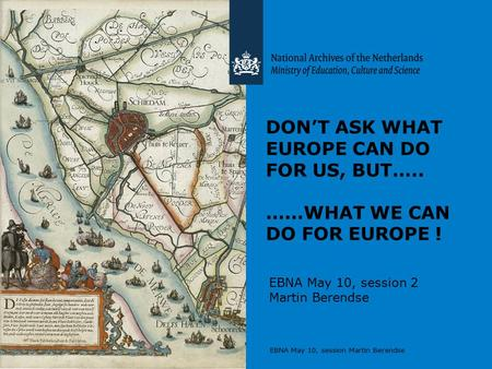 EBNA May 10, session Martin Berendse DON'T ASK WHAT EUROPE CAN DO FOR US, BUT….. ……WHAT WE CAN DO FOR EUROPE ! EBNA May 10, session 2 Martin Berendse.