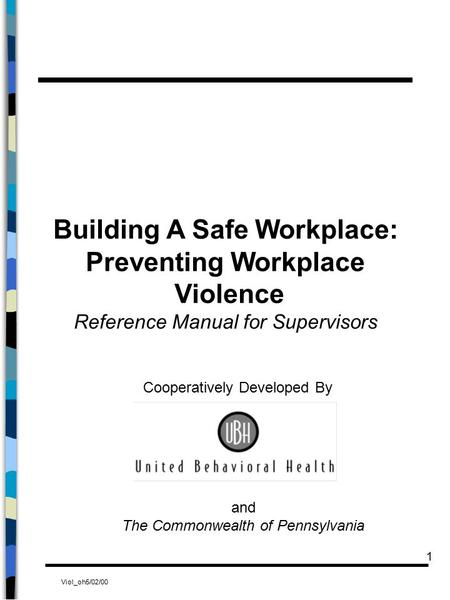 Viol_oh5/02/00 1 Building A Safe Workplace: Preventing Workplace Violence Reference Manual for Supervisors Cooperatively Developed By and The Commonwealth.