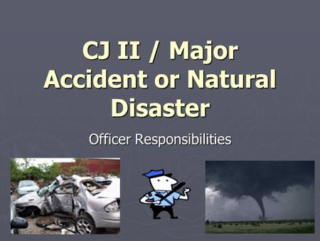 CJ II / Major Accident or Natural Disaster Officer Responsibilities.