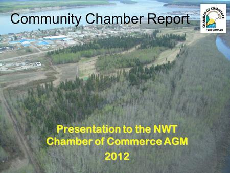Presentation to the NWT Chamber of Commerce AGM 2012 Community Chamber Report.