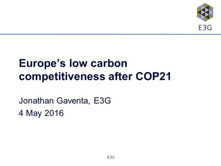 E3G Europe's low carbon competitiveness after COP21 Jonathan Gaventa, E3G 4 May 2016.