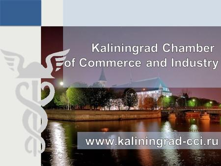 Kaliningrad Chamber of Commerce and Industry 2 KCCI`s Mission: Forming and developing the favorable business environment to improve the living standards.