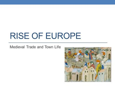 RISE OF EUROPE Medieval Trade and Town Life. Objectives Summarize how new technology sparked an agricultural revolution. Explain how the revival of trade.