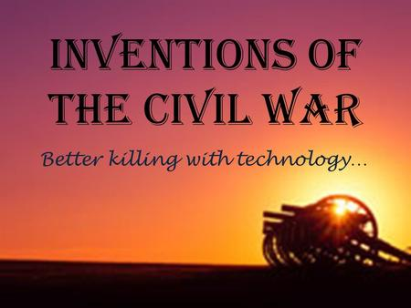 Inventions of the Civil War Better killing with technology…