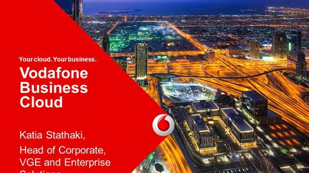 1 Vodafone Business Cloud 1 Your cloud. Your business. Katia Stathaki, Head of Corporate, VGE and Enterprise Solutions.