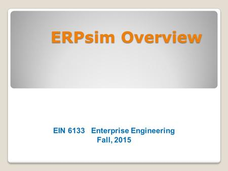 ERPsim Overview EIN 6133 Enterprise Engineering Fall, 2015.