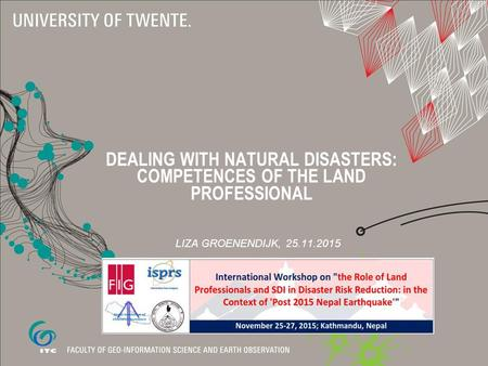 LIZA GROENENDIJK, 25.11.2015 DEALING WITH NATURAL DISASTERS: COMPETENCES OF THE LAND PROFESSIONAL.