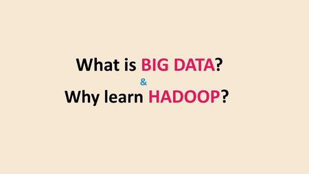 What is BIG DATA? Why learn HADOOP? &. What is Big Data? Big data is a data that is to large, complex and dynamic for any conventional data to capture,