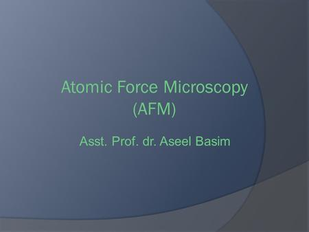 Atomic Force Microscopy (AFM) Asst. Prof. dr. Aseel Basim.
