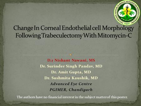 D.r Nishant Nawani, MS Dr. Surinder Singh Pandav, MD Dr. Amit Gupta, MD Dr. Sushmita Kaushik, MD Advanced Eye Centre PGIMER, Chandigarh The authors have.