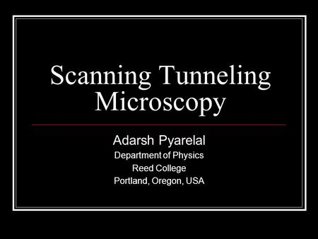 Scanning Tunneling Microscopy Adarsh Pyarelal Department of Physics Reed College Portland, Oregon, USA.