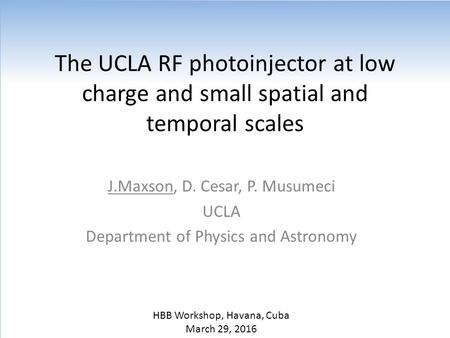 The UCLA RF photoinjector at low charge and small spatial and temporal scales J.Maxson, D. Cesar, P. Musumeci UCLA Department of Physics and Astronomy.