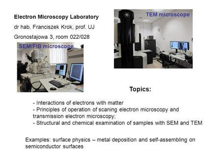 Electron Microscopy Laboratory dr hab. Franciszek Krok, prof. UJ Gronostajowa 3, room 022/028 Topics: - Interactions of electrons with matter - Principles.