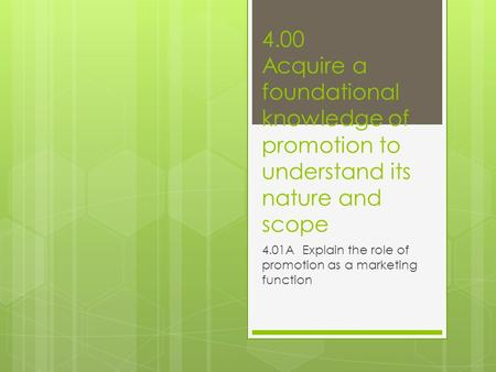 4.00 Acquire a foundational knowledge of promotion to understand its nature and scope 4.01A Explain the role of promotion as a marketing function.