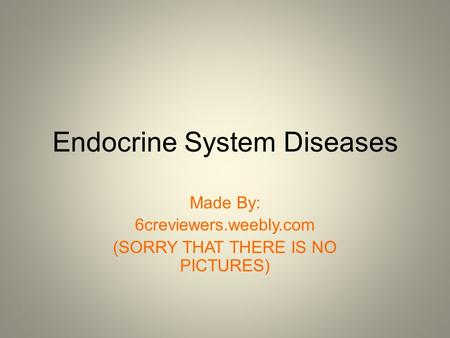 Endocrine System Diseases Made By: 6creviewers.weebly.com (SORRY THAT THERE IS NO PICTURES)