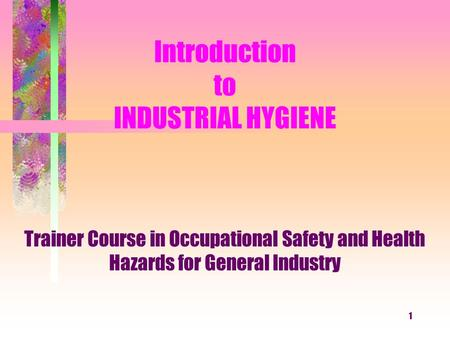 1 Introduction to INDUSTRIAL HYGIENE Trainer Course in Occupational Safety and Health Hazards for General Industry.