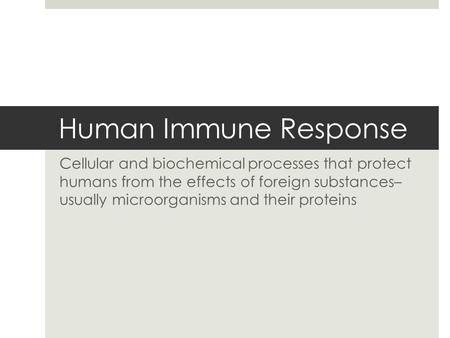 Human Immune Response Cellular and biochemical processes that protect humans from the effects of foreign substances– usually microorganisms and their proteins.