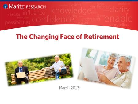 The Changing Face of Retirement March 2013. Objectives Understand the mindset of recent and soon-to-be retirees. Is it changing? Compare and contrast.
