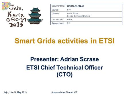 Jeju, 13 – 16 May 2013Standards for Shared ICT Smart Grids activities in ETSI Presenter: Adrian Scrase ETSI Chief Technical Officer (CTO) Document No: