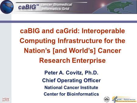 0 caBIG and caGrid: Interoperable Computing Infrastructure for the Nation's [and World's] Cancer Research Enterprise Peter A. Covitz, Ph.D. Chief Operating.