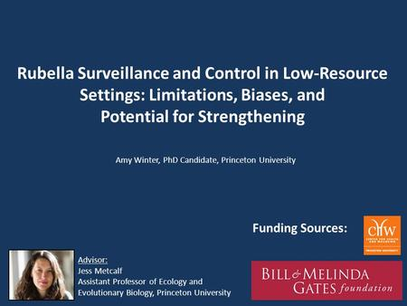 Rubella Surveillance and Control in Low-Resource Settings: Limitations, Biases, and Potential for Strengthening Amy Winter, PhD Candidate, Princeton University.