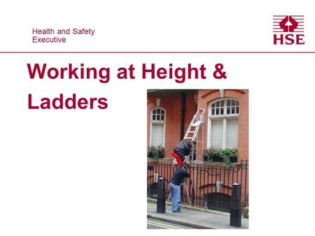 Health and Safety Executive Health and Safety Executive Working at Height & Ladders.