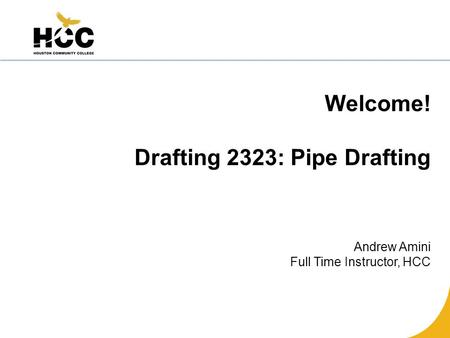 Welcome! Drafting 2323: Pipe Drafting Andrew Amini Full Time Instructor, HCC.