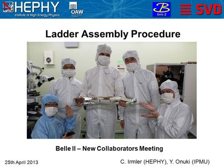 25th April 2013 C. Irmler (HEPHY), Y. Onuki (IPMU) Ladder Assembly Procedure Belle II – New Collaborators Meeting.