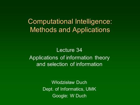Computational Intelligence: Methods and Applications Lecture 34 Applications of information theory and selection of information Włodzisław Duch Dept. of.