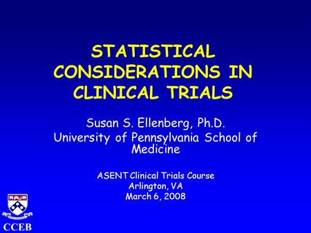 CCEB STATISTICAL CONSIDERATIONS IN CLINICAL TRIALS Susan S. Ellenberg, Ph.D. University of Pennsylvania School of Medicine ASENT Clinical Trials Course.
