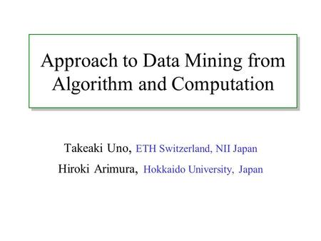 Approach to Data Mining from Algorithm and Computation Takeaki Uno, ETH Switzerland, NII Japan Hiroki Arimura, Hokkaido University, Japan.