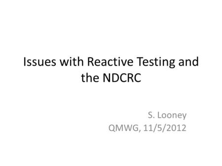 Issues with Reactive Testing and the NDCRC S. Looney QMWG, 11/5/2012.