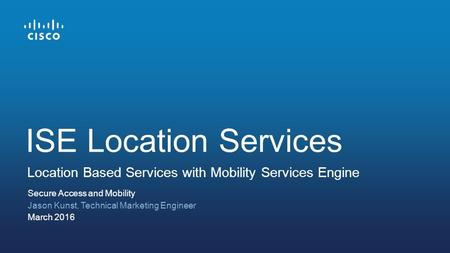 Secure Access and Mobility Jason Kunst, Technical Marketing Engineer March 2016 Location Based Services with Mobility Services Engine ISE Location Services.