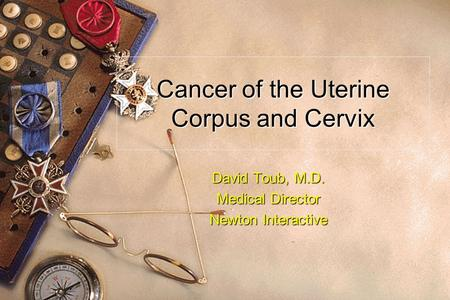 Cancer of the Uterine Corpus and Cervix David Toub, M.D. Medical Director Newton Interactive.