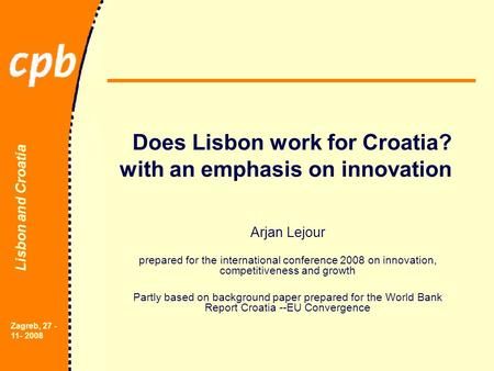 Lisbon and Croatia Zagreb, 27 - 11- 2008 Does Lisbon work for Croatia? with an emphasis on innovation Arjan Lejour prepared for the international conference.