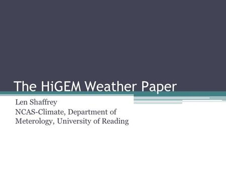 The HiGEM Weather Paper Len Shaffrey NCAS-Climate, Department of Meterology, University of Reading.