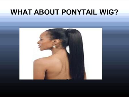 WHAT ABOUT PONYTAIL WIG?. Ponytail wigPonytail wig is a wig which is designed to wear at the end of hairs like a ponytail. It gives length and fullness.
