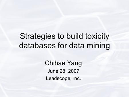 Strategies to build toxicity databases for data mining Chihae Yang June 28, 2007 Leadscope, inc.