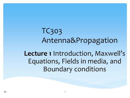 TC303 Antenna&Propagation Lecture 1 Introduction, Maxwell's Equations, Fields in media, and Boundary conditions RS1.