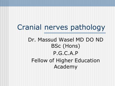 Cranial nerves pathology Dr. Massud Wasel MD DO ND BSc (Hons) P.G.C.A.P Fellow of Higher Education Academy.