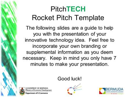 PitchTECH Rocket Pitch Template The following slides are a guide to help you with the presentation of your innovative technology idea. Feel free to incorporate.