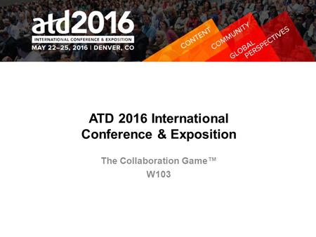 ATD 2016 International Conference & Exposition The Collaboration Game™ W103.
